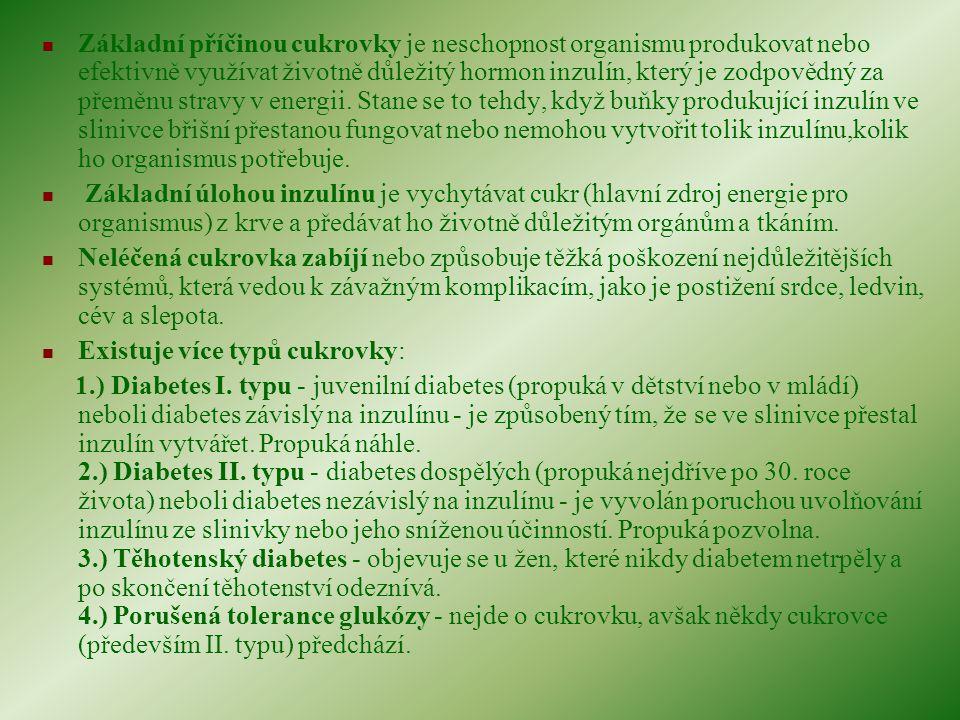 Základní příčinou cukrovky je neschopnost organismu produkovat nebo efektivně využívat životně důležitý hormon inzulín, který je zodpovědný za přeměnu stravy v energii. Stane se to tehdy, když buňky produkující inzulín ve slinivce břišní přestanou fungovat nebo nemohou vytvořit tolik inzulínu,kolik ho organismus potřebuje.