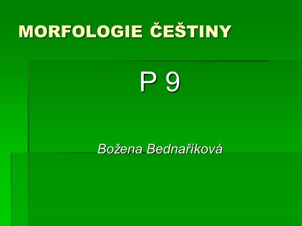 MORFOLOGIE ČEŠTINY P 9 Božena Bednaříková