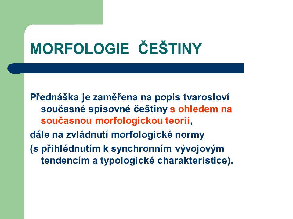 MORFOLOGIE ČEŠTINY Přednáška je zaměřena na popis tvarosloví současné spisovné češtiny s ohledem na současnou morfologickou teorii,