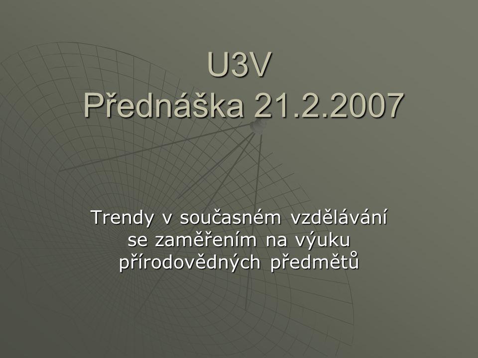 U3V Přednáška 21.2.2007 Trendy v současném vzdělávání se zaměřením na výuku přírodovědných předmětů.