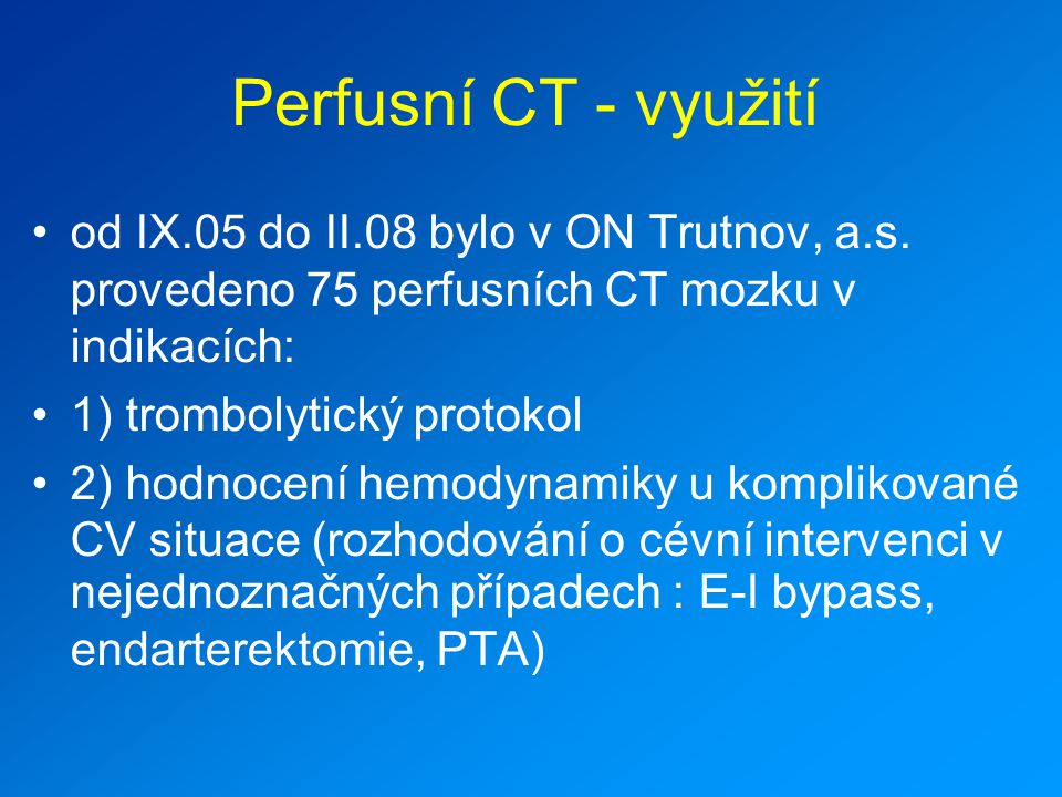 Perfusní CT - využití od IX.05 do II.08 bylo v ON Trutnov, a.s. provedeno 75 perfusních CT mozku v indikacích: