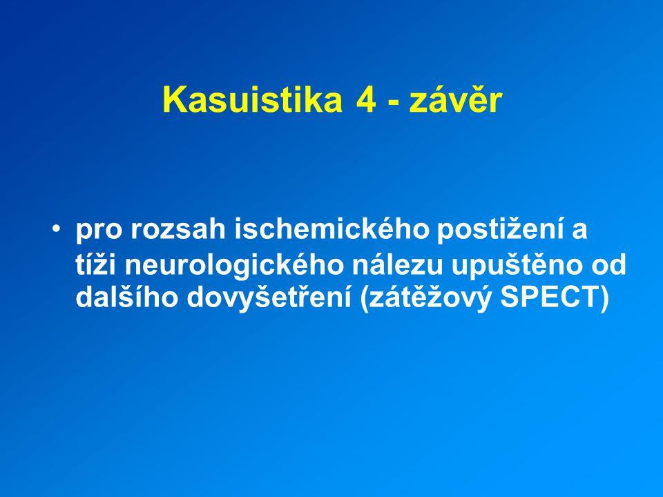 Kasuistika 4 - závěr pro rozsah ischemického postižení a tíži neurologického nálezu upuštěno od dalšího dovyšetření (zátěžový SPECT)