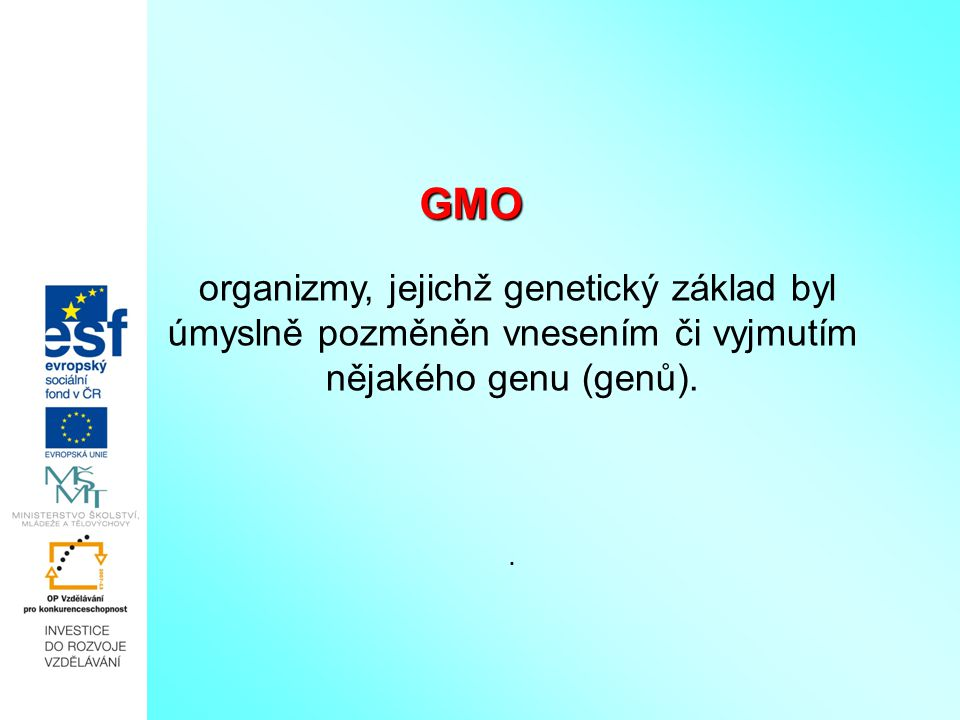 GMO organizmy, jejichž genetický základ byl úmyslně pozměněn vnesením či vyjmutím nějakého genu (genů).