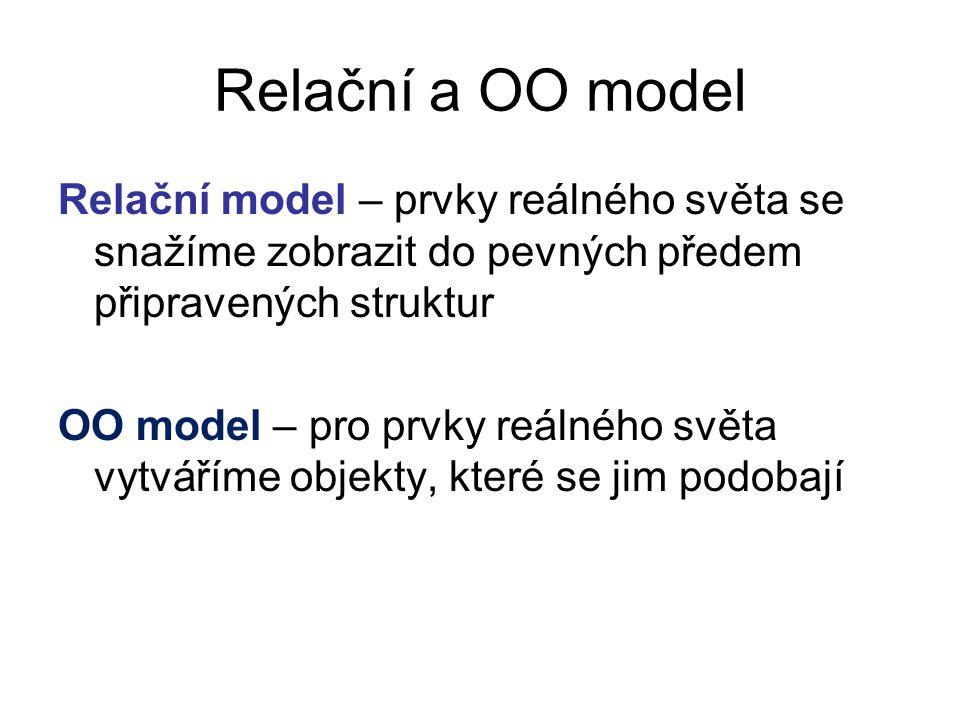 Relační a OO model Relační model – prvky reálného světa se snažíme zobrazit do pevných předem připravených struktur.