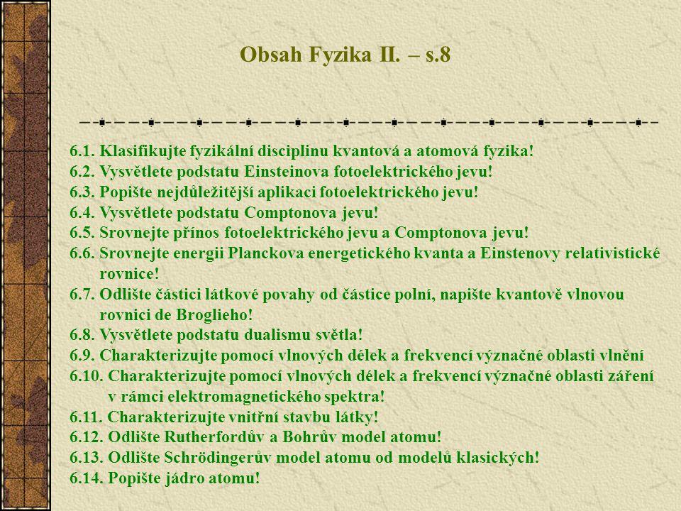 Obsah Fyzika II. – s.8 6.1. Klasifikujte fyzikální disciplinu kvantová a atomová fyzika! 6.2. Vysvětlete podstatu Einsteinova fotoelektrického jevu!