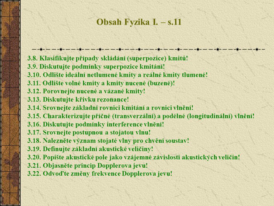 Obsah Fyzika I. – s.11 3.8. Klasifikujte případy skládání (superpozice) kmitů! 3.9. Diskutujte podmínky superpozice kmitání!