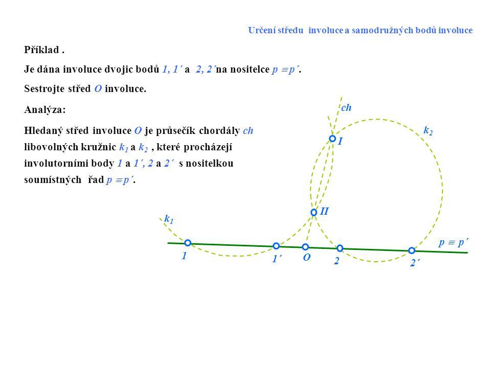 Je dána involuce dvojic bodů 1, 1´ a 2, 2´na nositelce p  p´.