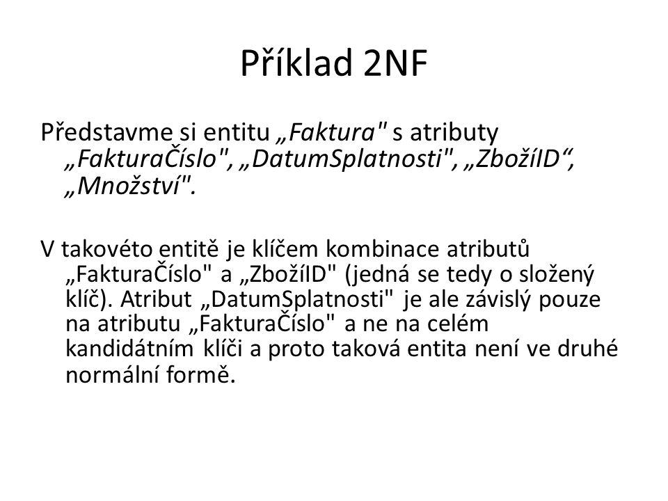 """Příklad 2NF Představme si entitu """"Faktura s atributy """"FakturaČíslo , """"DatumSplatnosti , """"ZbožíID , """"Množství ."""