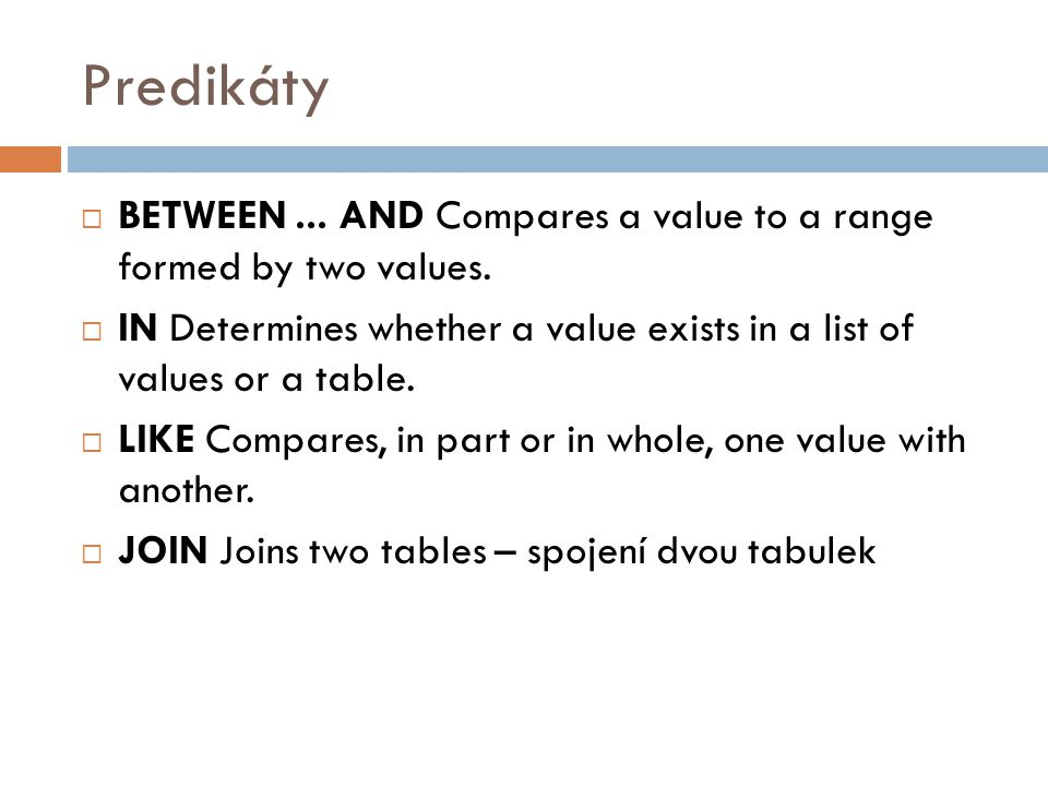 Predikáty BETWEEN ... AND Compares a value to a range formed by two values. IN Determines whether a value exists in a list of values or a table.