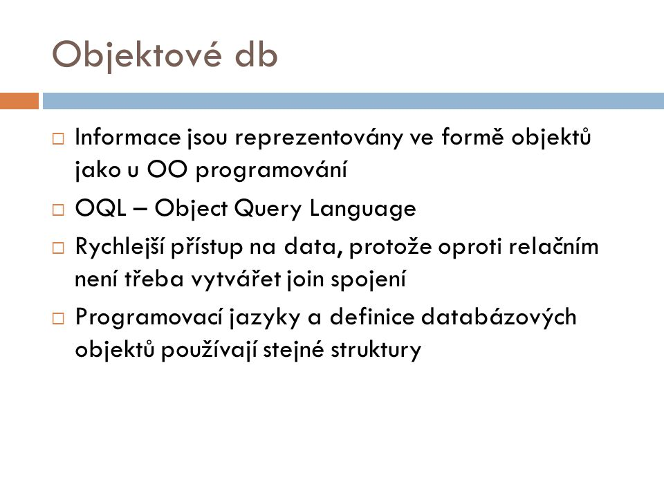 Objektové db Informace jsou reprezentovány ve formě objektů jako u OO programování. OQL – Object Query Language.