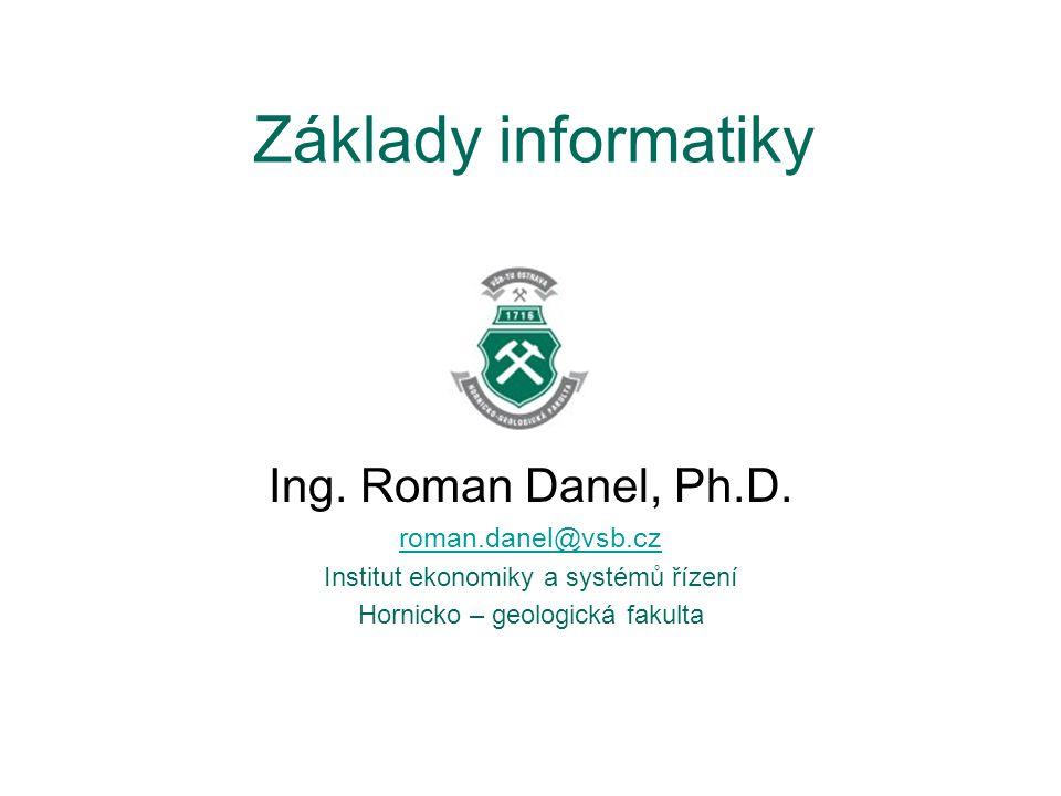 Základy informatiky Ing. Roman Danel, Ph.D. roman.danel@vsb.cz