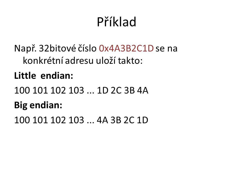 Příklad Např. 32bitové číslo 0x4A3B2C1D se na konkrétní adresu uloží takto: Little endian: 100 101 102 103 ... 1D 2C 3B 4A.