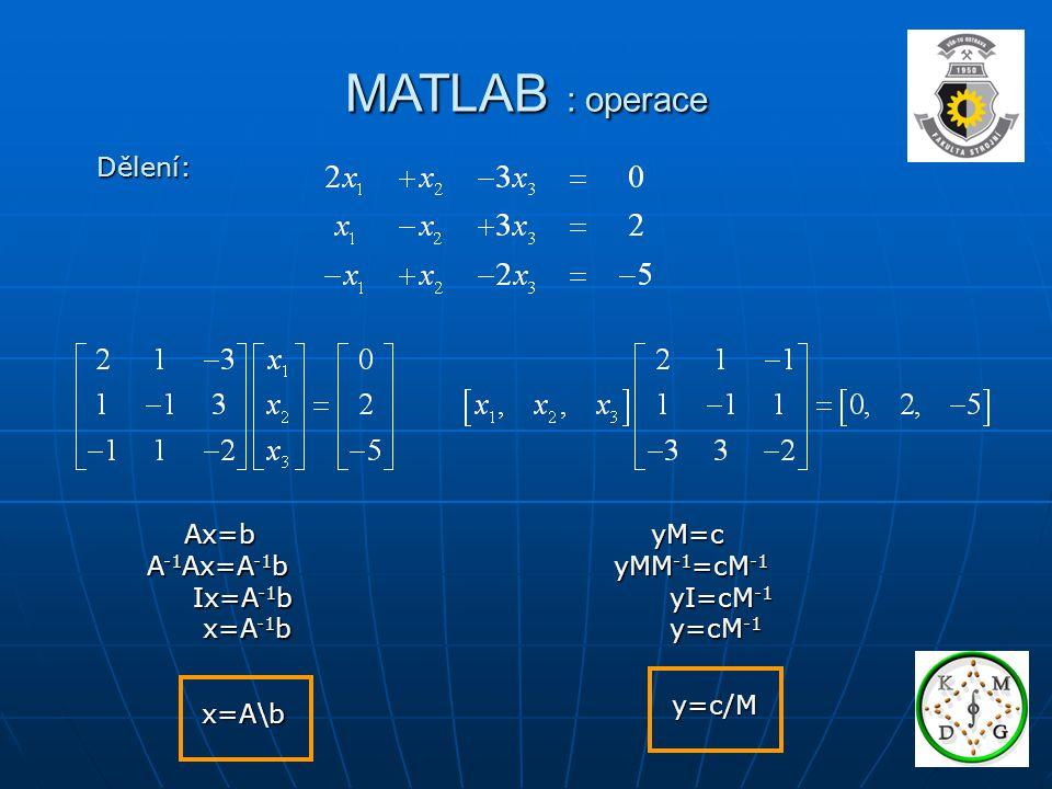 MATLAB : operace Dělení: Ax=b A-1Ax=A-1b Ix=A-1b x=A-1b yM=c
