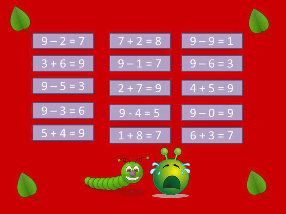 9 – 2 = 7 7 + 2 = 8. 9 – 9 = 1. 3 + 6 = 9. 9 – 1 = 7. 9 – 6 = 3. 9 – 5 = 3. 2 + 7 = 9. 4 + 5 = 9.