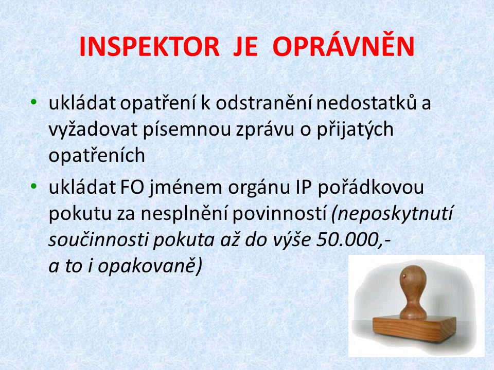 INSPEKTOR JE OPRÁVNĚN ukládat opatření k odstranění nedostatků a vyžadovat písemnou zprávu o přijatých opatřeních.