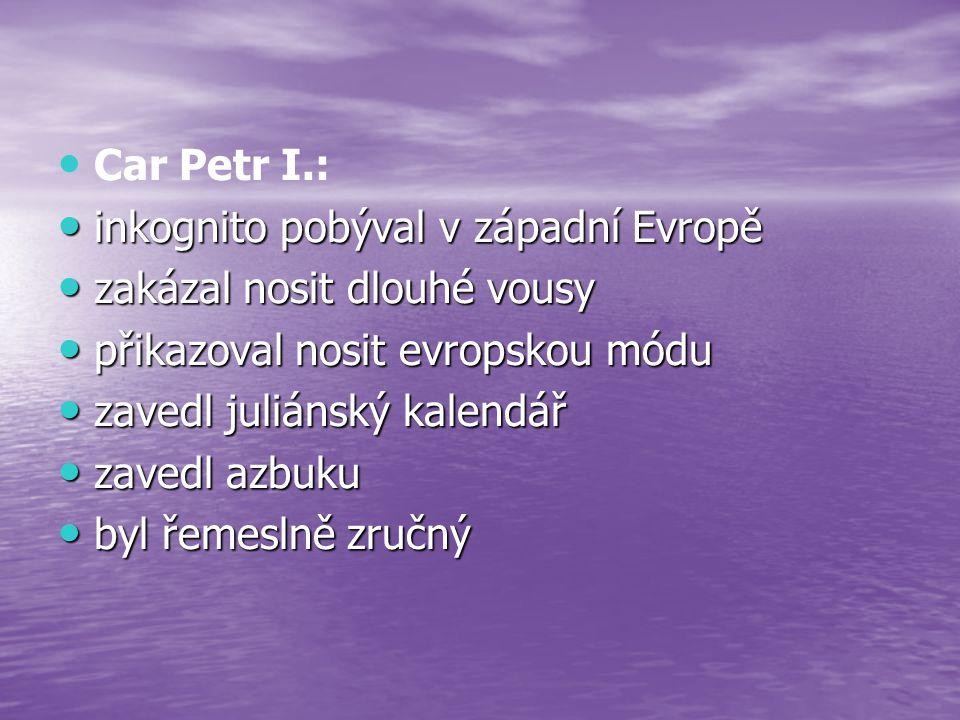Car Petr I.: inkognito pobýval v západní Evropě. zakázal nosit dlouhé vousy. přikazoval nosit evropskou módu.