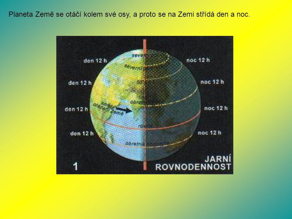 Planeta Země se otáčí kolem své osy, a proto se na Zemi střídá den a noc.