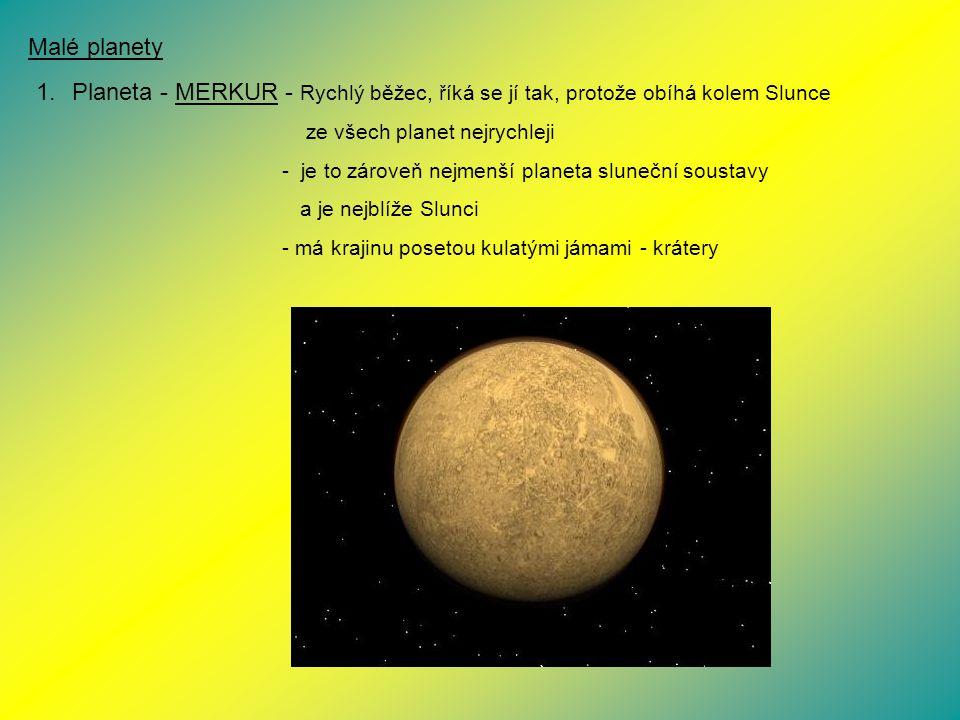 Malé planety Planeta - MERKUR - Rychlý běžec, říká se jí tak, protože obíhá kolem Slunce. ze všech planet nejrychleji.