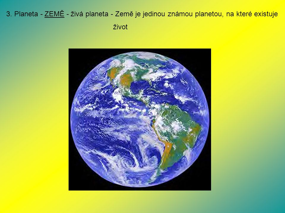 3. Planeta - ZEMĚ - živá planeta - Země je jedinou známou planetou, na které existuje