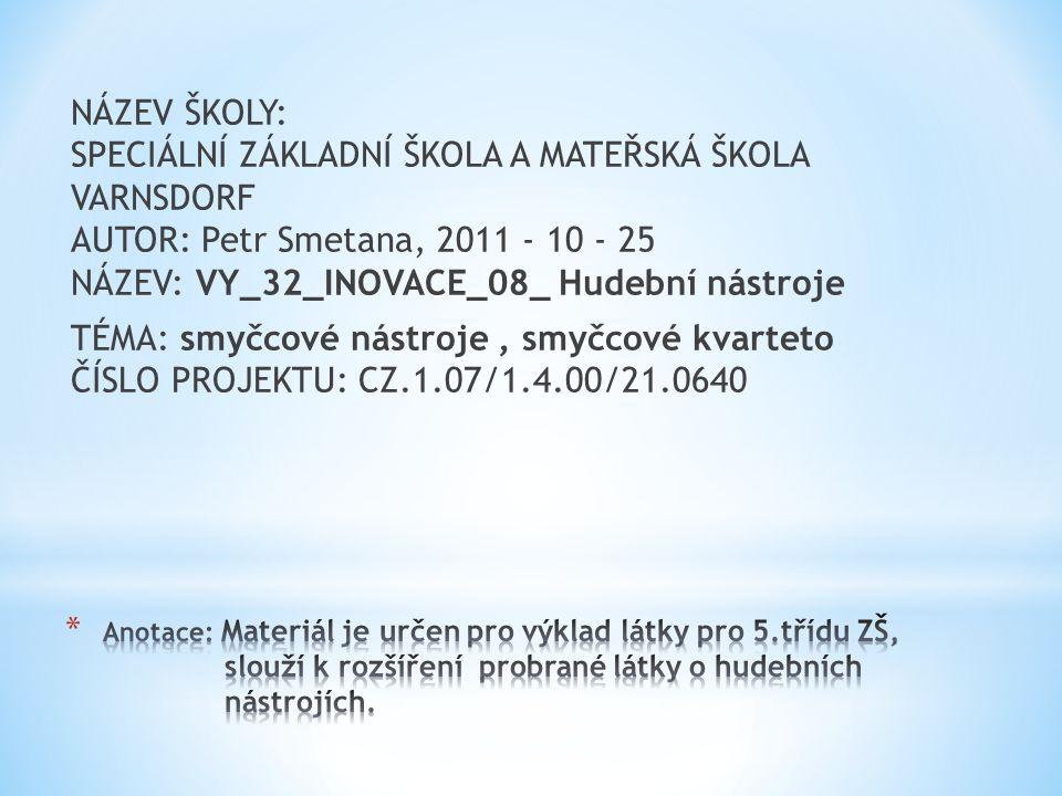 NÁZEV ŠKOLY: SPECIÁLNÍ ZÁKLADNÍ ŠKOLA A MATEŘSKÁ ŠKOLA VARNSDORF AUTOR: Petr Smetana, 2011 - 10 - 25 NÁZEV: VY_32_INOVACE_08_ Hudební nástroje TÉMA: smyčcové nástroje , smyčcové kvarteto ČÍSLO PROJEKTU: CZ.1.07/1.4.00/21.0640