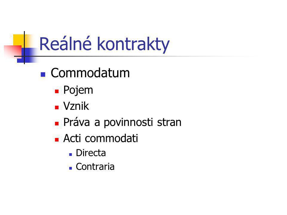 Reálné kontrakty Commodatum Pojem Vznik Práva a povinnosti stran