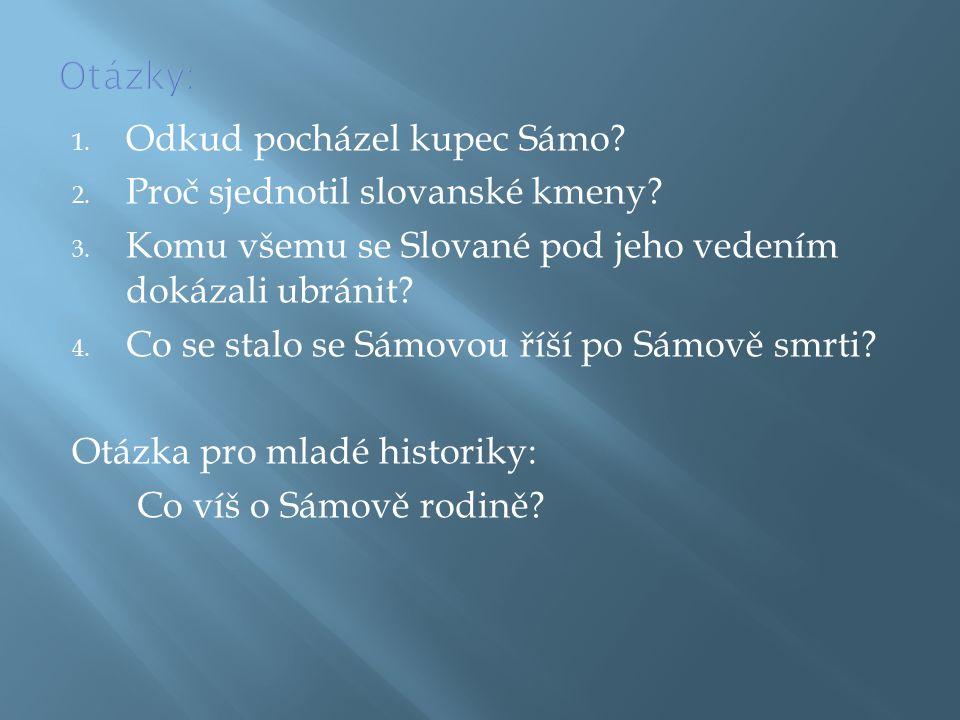 Otázky: Odkud pocházel kupec Sámo Proč sjednotil slovanské kmeny Komu všemu se Slované pod jeho vedením dokázali ubránit