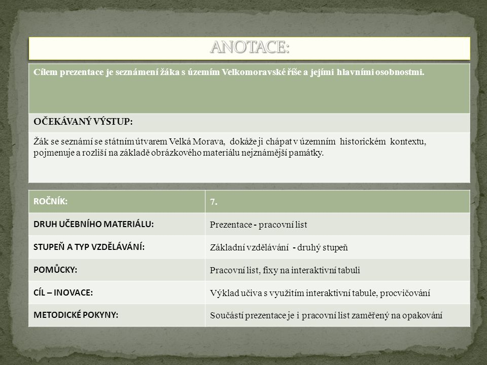 ANOTACE: Cílem prezentace je seznámení žáka s územím Velkomoravské říše a jejími hlavními osobnostmi.