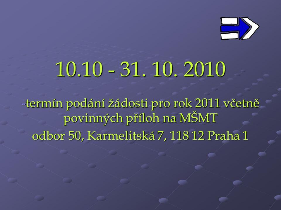 10.10 - 31. 10. 2010 termín podání žádosti pro rok 2011 včetně povinných příloh na MŠMT.