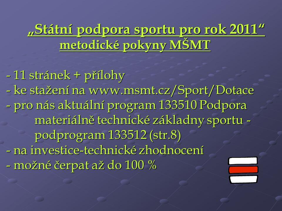 """""""Státní podpora sportu pro rok 2011 metodické pokyny MŠMT - 11 stránek + přílohy - ke stažení na www.msmt.cz/Sport/Dotace - pro nás aktuální program 133510 Podpora materiálně technické základny sportu - podprogram 133512 (str.8) - na investice-technické zhodnocení - možné čerpat až do 100 %"""