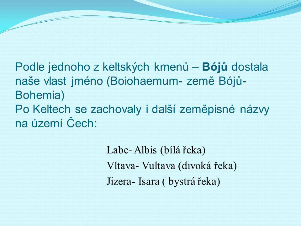 Podle jednoho z keltských kmenů – Bójů dostala naše vlast jméno (Boiohaemum- země Bójů- Bohemia) Po Keltech se zachovaly i další zeměpisné názvy na území Čech: