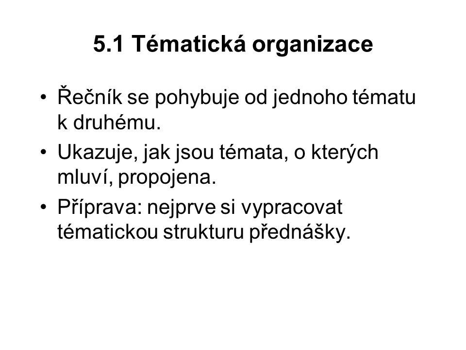 5.1 Tématická organizace Řečník se pohybuje od jednoho tématu k druhému. Ukazuje, jak jsou témata, o kterých mluví, propojena.