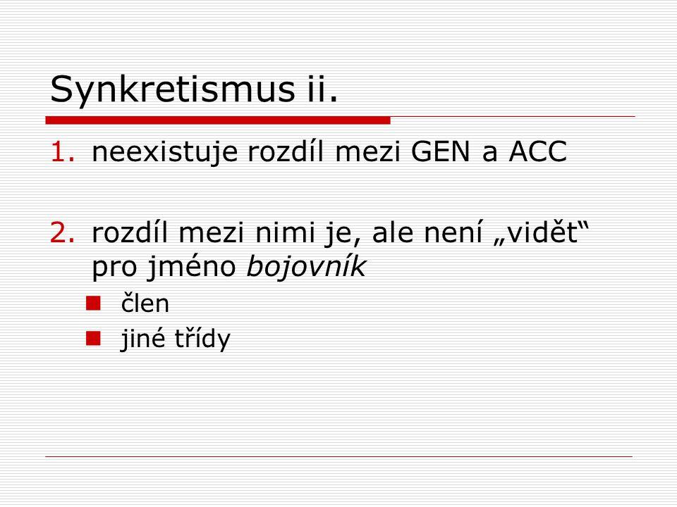 Synkretismus ii. neexistuje rozdíl mezi GEN a ACC