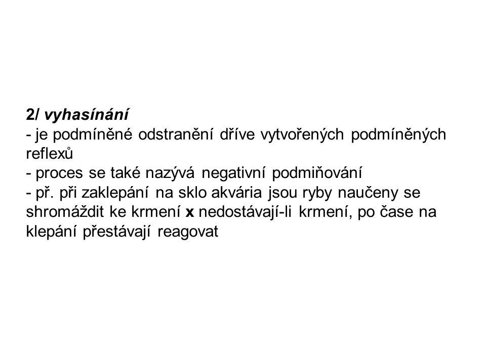 2/ vyhasínání - je podmíněné odstranění dříve vytvořených podmíněných reflexů. - proces se také nazývá negativní podmiňování.