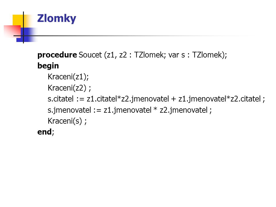 Zlomky procedure Soucet (z1, z2 : TZlomek; var s : TZlomek); begin
