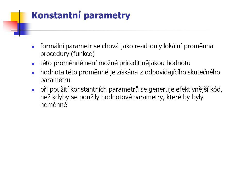 Konstantní parametry formální parametr se chová jako read-only lokální proměnná procedury (funkce) této proměnné není možné přiřadit nějakou hodnotu.