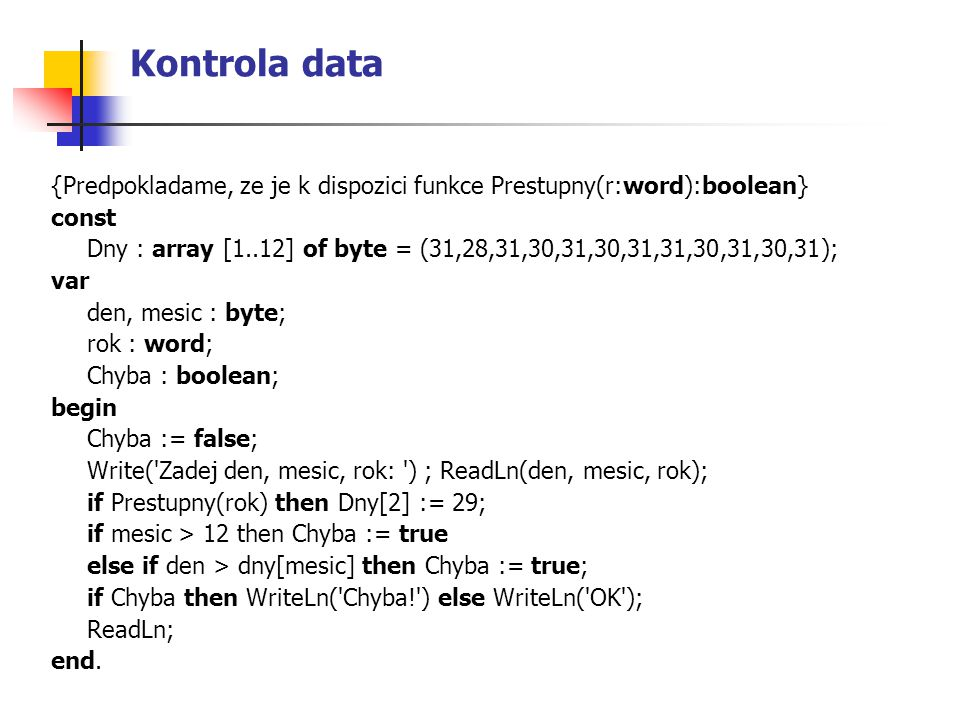 Kontrola data {Predpokladame, ze je k dispozici funkce Prestupny(r:word):boolean} const.