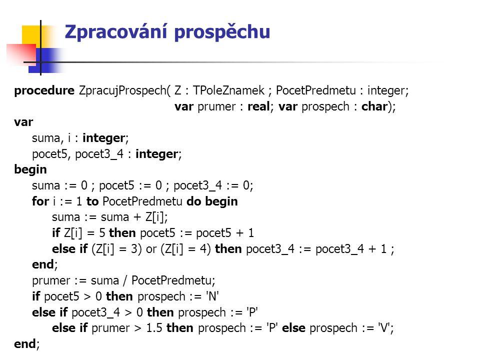 Zpracování prospěchu procedure ZpracujProspech( Z : TPoleZnamek ; PocetPredmetu : integer; var prumer : real; var prospech : char);