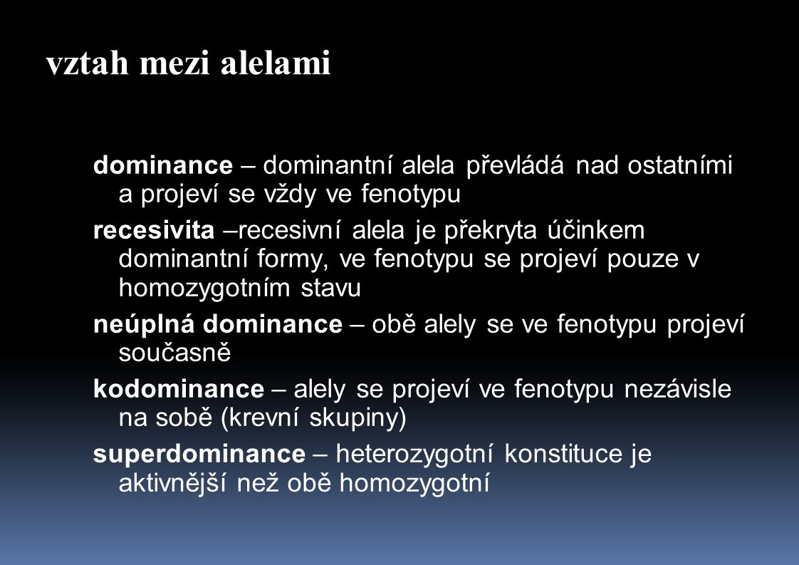 vztah mezi alelami dominance – dominantní alela převládá nad ostatními a projeví se vždy ve fenotypu.