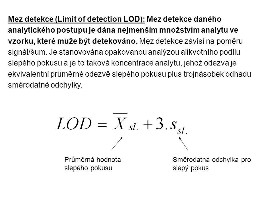 Mez detekce (Limit of detection LOD): Mez detekce daného analytického postupu je dána nejmenším množstvím analytu ve vzorku, které může být detekováno. Mez detekce závisí na poměru signál/šum. Je stanovována opakovanou analýzou alikvotního podílu slepého pokusu a je to taková koncentrace analytu, jehož odezva je ekvivalentní průměrné odezvě slepého pokusu plus trojnásobek odhadu směrodatné odchylky.
