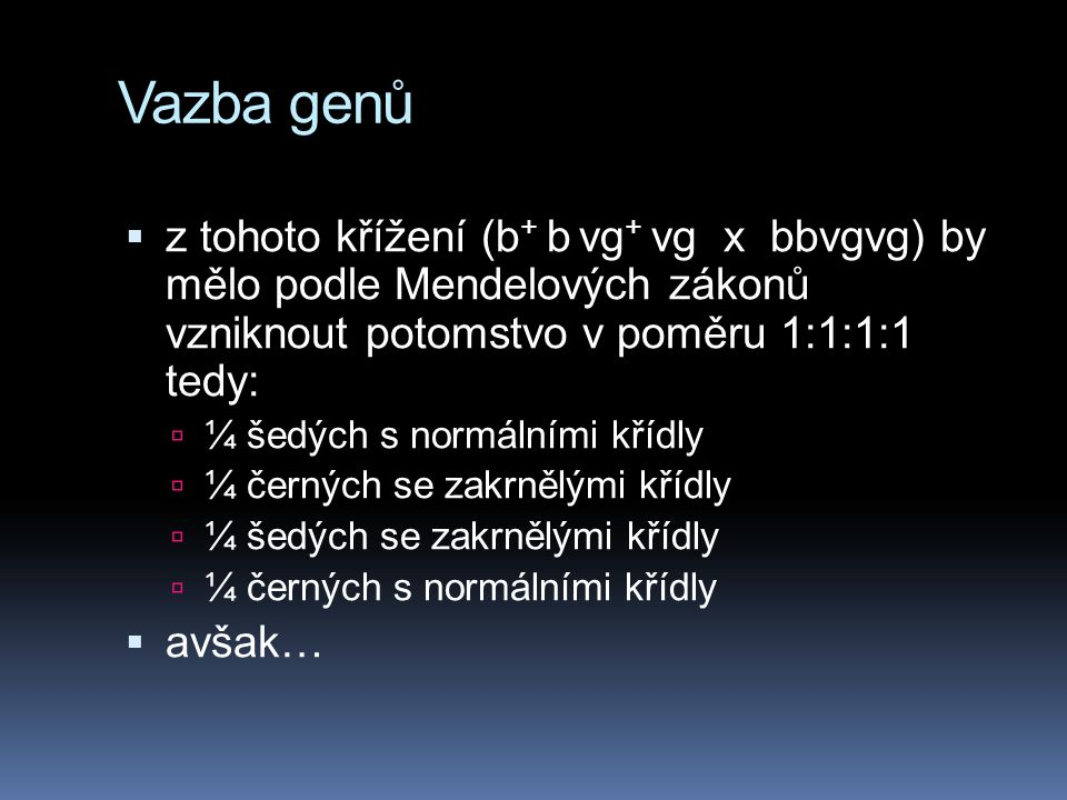 Vazba genů z tohoto křížení (b+ b vg+ vg x bbvgvg) by mělo podle Mendelových zákonů vzniknout potomstvo v poměru 1:1:1:1 tedy: