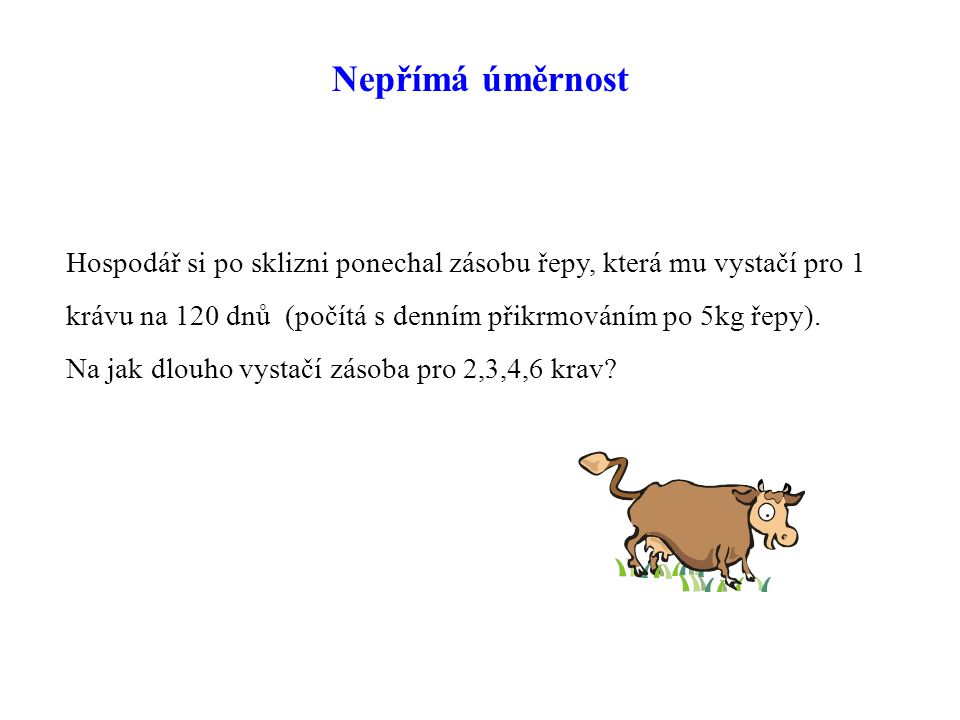 Nepřímá úměrnost Hospodář si po sklizni ponechal zásobu řepy, která mu vystačí pro 1. krávu na 120 dnů (počítá s denním přikrmováním po 5kg řepy).