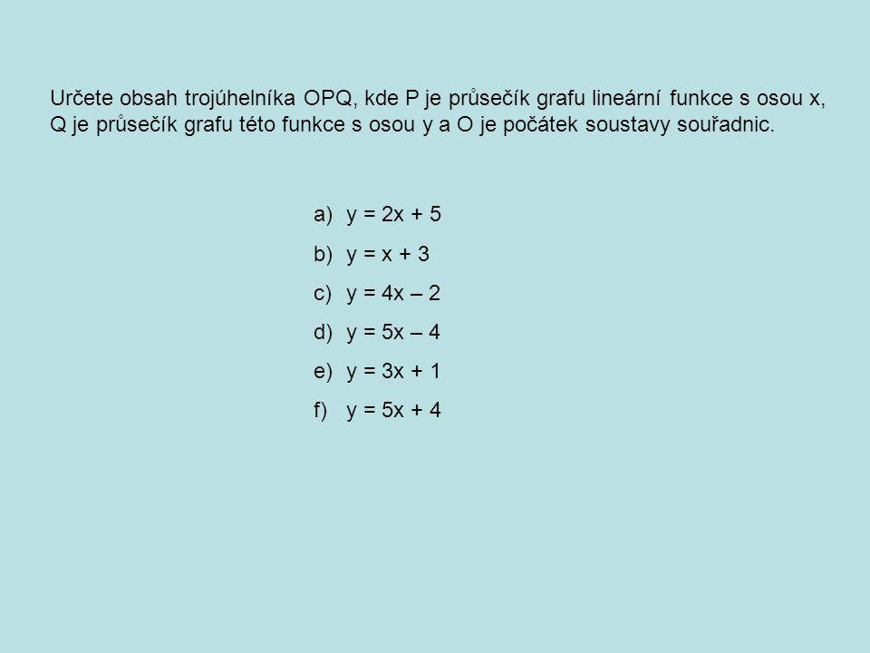Určete obsah trojúhelníka OPQ, kde P je průsečík grafu lineární funkce s osou x, Q je průsečík grafu této funkce s osou y a O je počátek soustavy souřadnic.