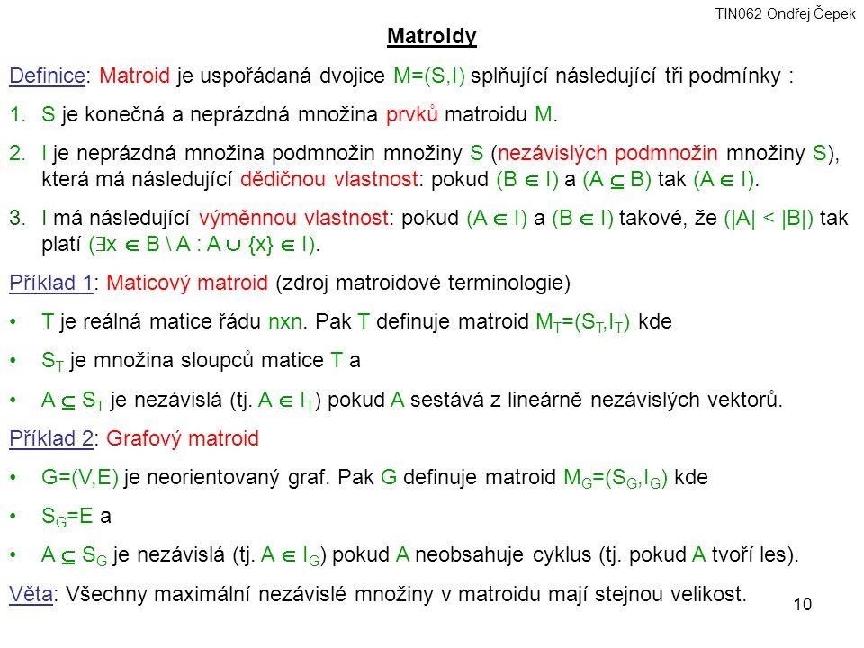 Matroidy Definice: Matroid je uspořádaná dvojice M=(S,I) splňující následující tři podmínky : S je konečná a neprázdná množina prvků matroidu M.