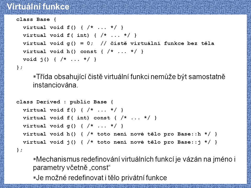 Virtuální funkce class Base { virtual void f() { /* ... */ } virtual void f( int) { /* ... */ }