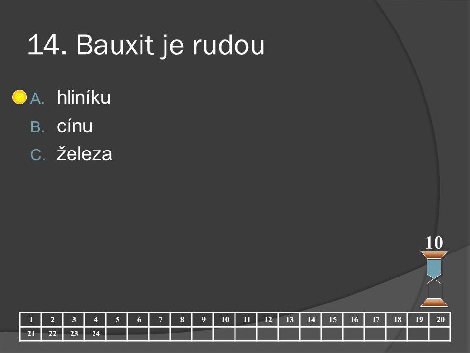 14. Bauxit je rudou hliníku cínu železa 10 1 2 3 4 5 6 7 8 9 10 11 12