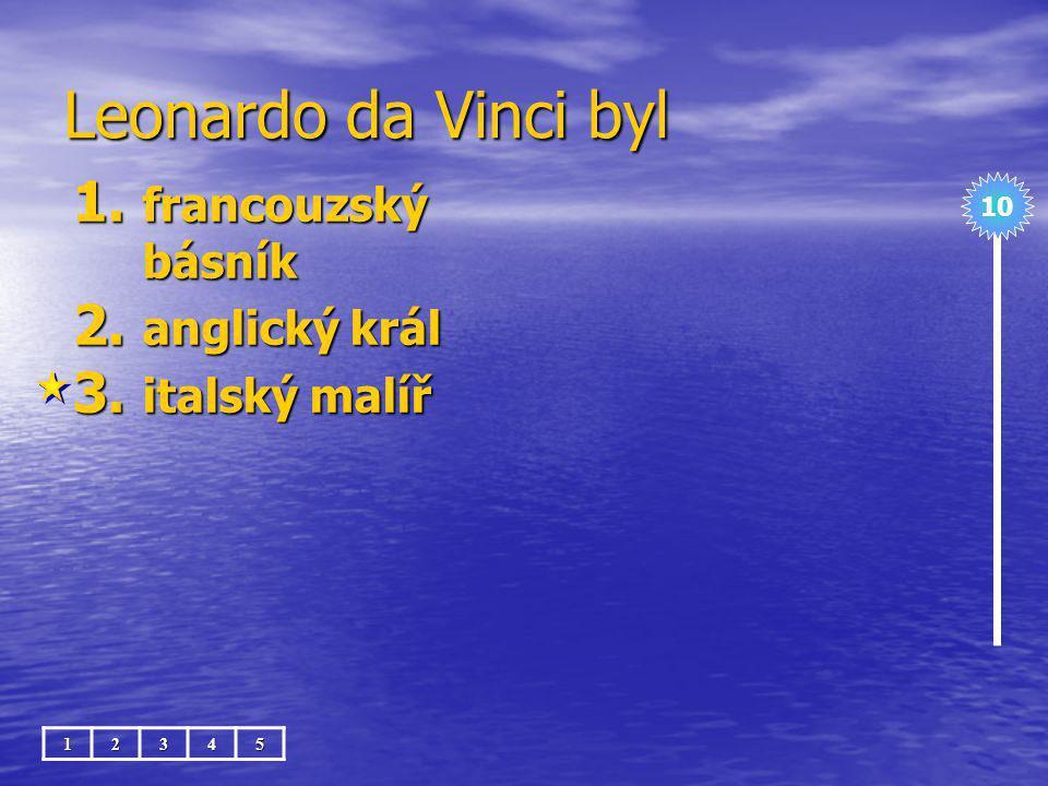Leonardo da Vinci byl francouzský básník anglický král italský malíř
