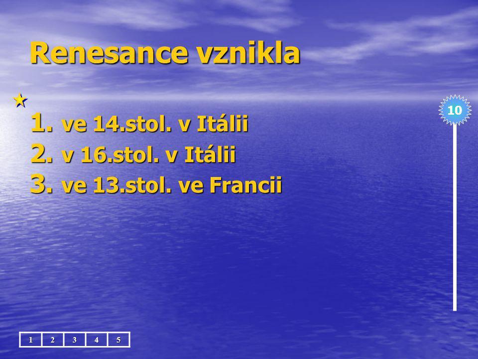 Renesance vznikla ve 14.stol. v Itálii v 16.stol. v Itálii