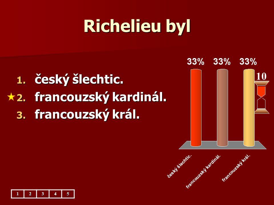 Richelieu byl český šlechtic. francouzský kardinál. francouzský král.