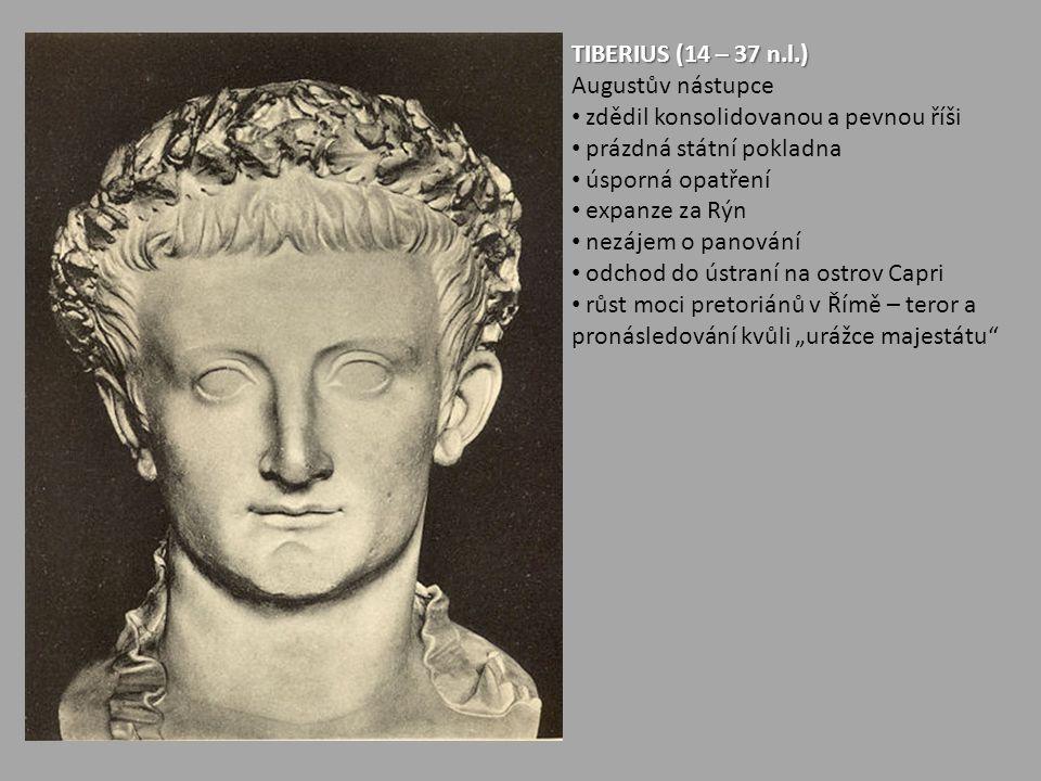 TIBERIUS (14 – 37 n.l.) Augustův nástupce. zdědil konsolidovanou a pevnou říši. prázdná státní pokladna.