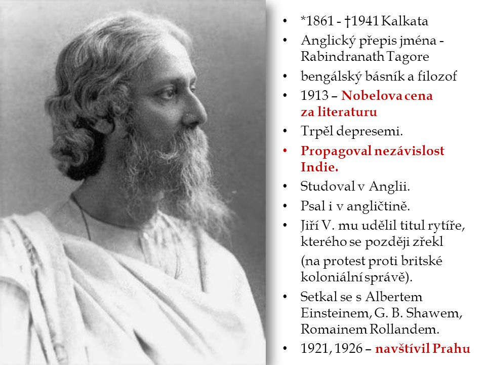 *1861 - †1941 Kalkata Anglický přepis jména - Rabindranath Tagore. bengálský básník a filozof. 1913 – Nobelova cena za literaturu.